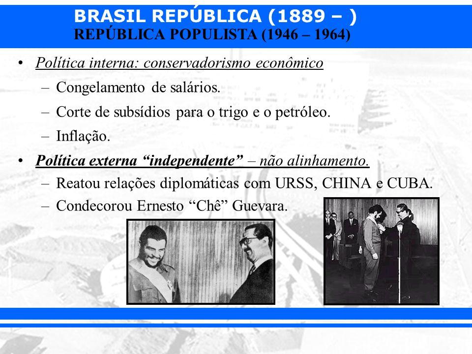 BRASIL REPÚBLICA (1889 – ) REPÚBLICA POPULISTA (1946 – 1964) Política interna: conservadorismo econômico –Congelamento de salários. –Corte de subsídio
