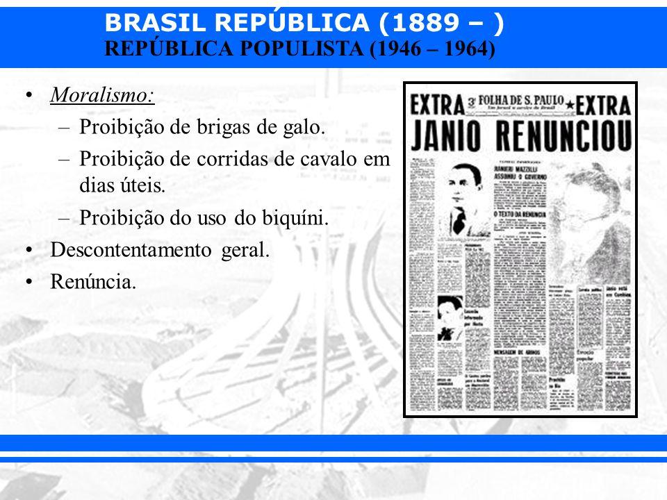 BRASIL REPÚBLICA (1889 – ) REPÚBLICA POPULISTA (1946 – 1964) Moralismo: –Proibição de brigas de galo. –Proibição de corridas de cavalo em dias úteis.