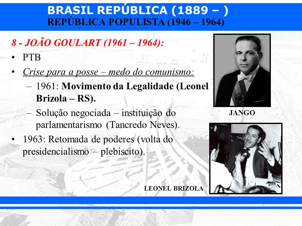 BRASIL REPÚBLICA (1889 – ) REPÚBLICA POPULISTA (1946 – 1964) 8 - JOÃO GOULART (1961 – 1964): PTB Crise para a posse – medo do comunismo: –1961: Movime