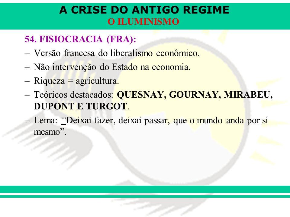 A CRISE DO ANTIGO REGIME O ILUMINISMO 54. FISIOCRACIA (FRA): –Versão francesa do liberalismo econômico. –Não intervenção do Estado na economia. –Rique