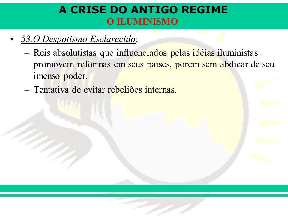A CRISE DO ANTIGO REGIME O ILUMINISMO 53.O Despotismo Esclarecido: –Reis absolutistas que influenciados pelas idéias iluministas promovem reformas em