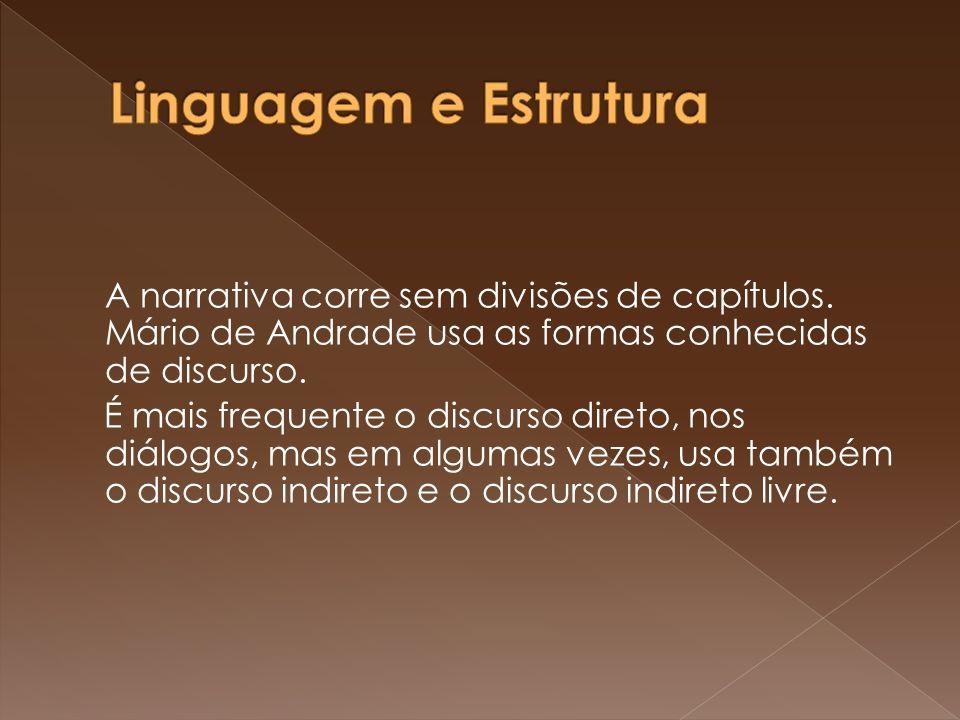 A narrativa corre sem divisões de capítulos. Mário de Andrade usa as formas conhecidas de discurso. É mais frequente o discurso direto, nos diálogos,