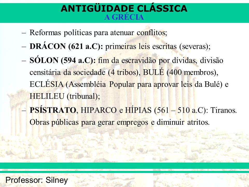 ANTIGÜIDADE CLÁSSICA Professor: Silney A GRÉCIA –Reformas políticas para atenuar conflitos; –DRÁCON (621 a.C): primeiras leis escritas (severas); –SÓL