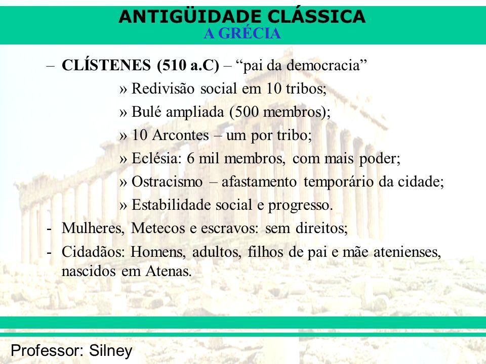 ANTIGÜIDADE CLÁSSICA Professor: Silney A GRÉCIA –CLÍSTENES (510 a.C) – pai da democracia »Redivisão social em 10 tribos; »Bulé ampliada (500 membros);