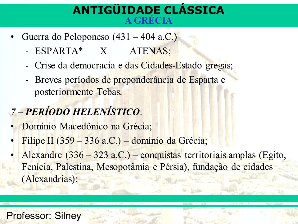ANTIGÜIDADE CLÁSSICA Professor: Silney A GRÉCIA Guerra do Peloponeso (431 – 404 a.C.) -ESPARTA* XATENAS; -Crise da democracia e das Cidades-Estado gre