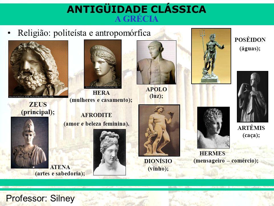 ANTIGÜIDADE CLÁSSICA Professor: Silney A GRÉCIA Religião: politeísta e antropomórfica ZEUS (principal); HERA (mulheres e casamento); ATENA (artes e sa