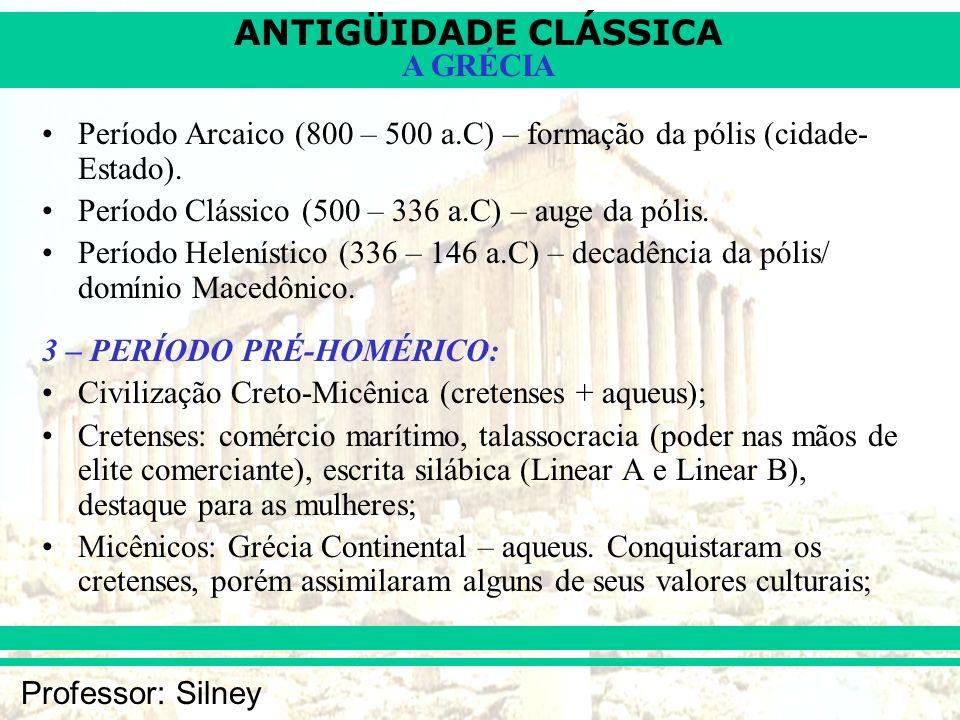 ANTIGÜIDADE CLÁSSICA Professor: Silney A GRÉCIA Período Arcaico (800 – 500 a.C) – formação da pólis (cidade- Estado). Período Clássico (500 – 336 a.C)