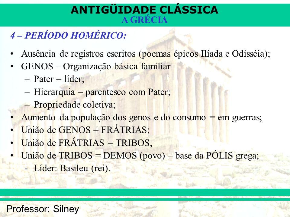 ANTIGÜIDADE CLÁSSICA Professor: Silney A GRÉCIA 4 – PERÍODO HOMÉRICO: Ausência de registros escritos (poemas épicos Ilíada e Odisséia); GENOS – Organi