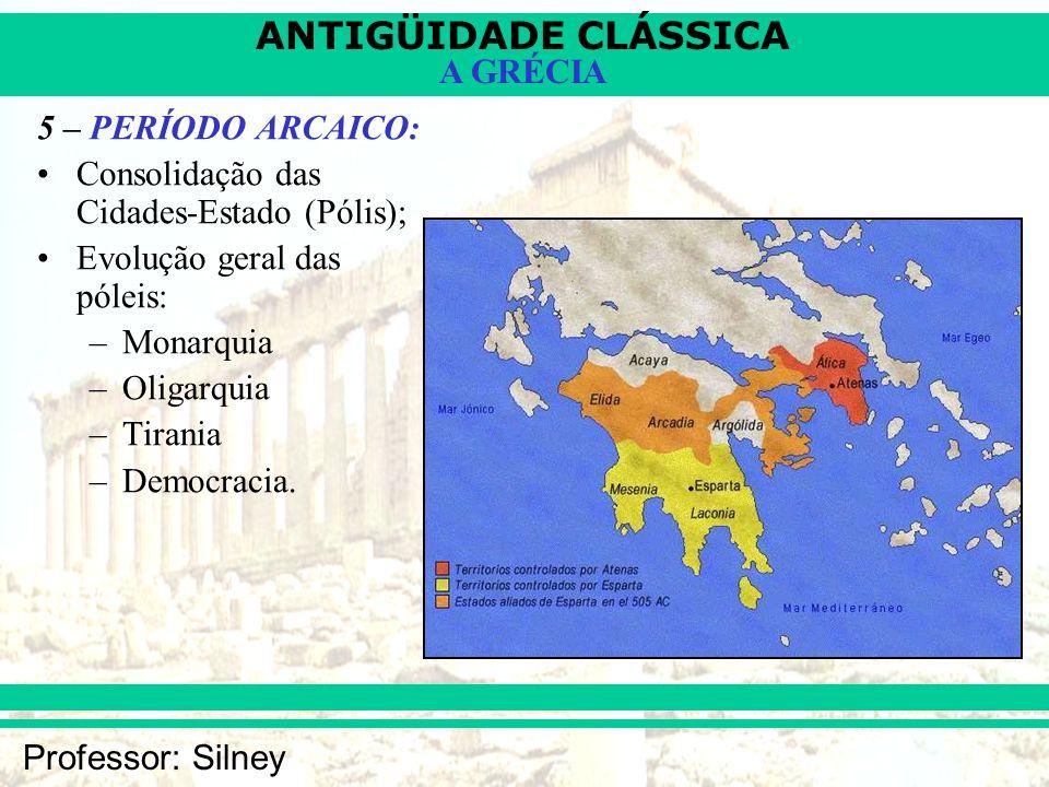 ANTIGÜIDADE CLÁSSICA Professor: Silney A GRÉCIA 5 – PERÍODO ARCAICO: Consolidação das Cidades-Estado (Pólis); Evolução geral das póleis: –Monarquia –O