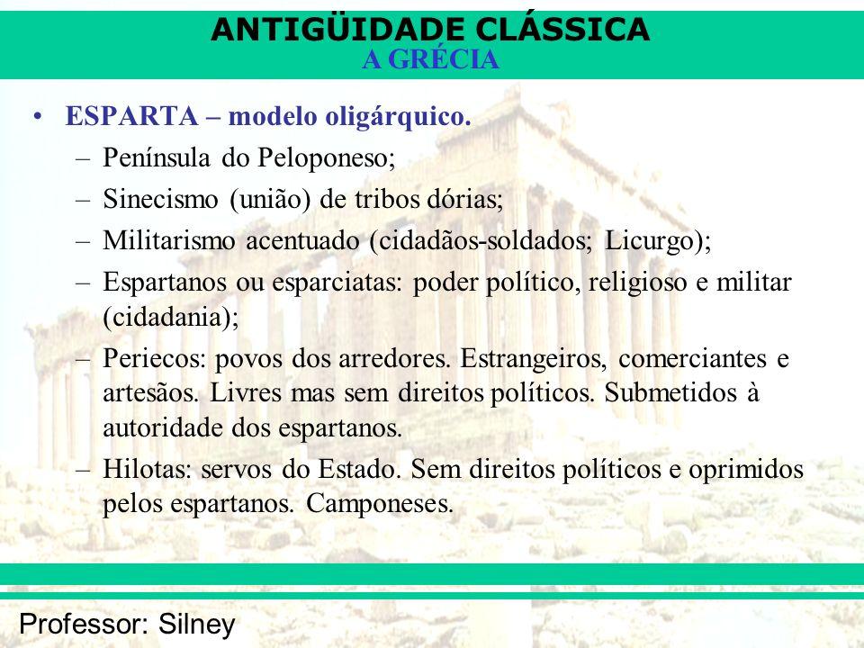 ANTIGÜIDADE CLÁSSICA Professor: Silney A GRÉCIA ESPARTA – modelo oligárquico. –Península do Peloponeso; –Sinecismo (união) de tribos dórias; –Militari