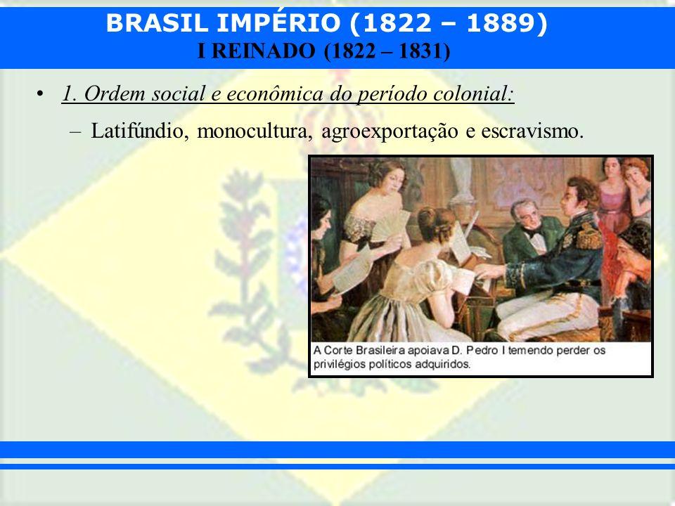 BRASIL IMPÉRIO (1822 – 1889) I REINADO (1822 – 1831) 1. Ordem social e econômica do período colonial: –Latifúndio, monocultura, agroexportação e escra