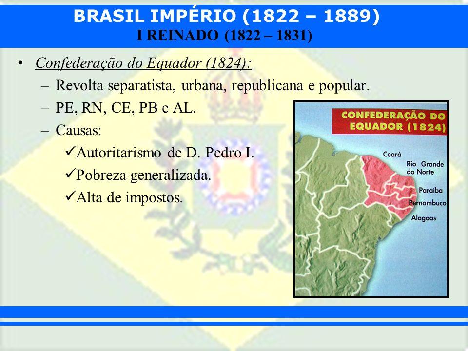 BRASIL IMPÉRIO (1822 – 1889) I REINADO (1822 – 1831) Confederação do Equador (1824): –Revolta separatista, urbana, republicana e popular. –PE, RN, CE,