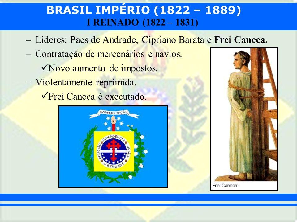 BRASIL IMPÉRIO (1822 – 1889) I REINADO (1822 – 1831) –Líderes: Paes de Andrade, Cipriano Barata e Frei Caneca. –Contratação de mercenários e navios. N