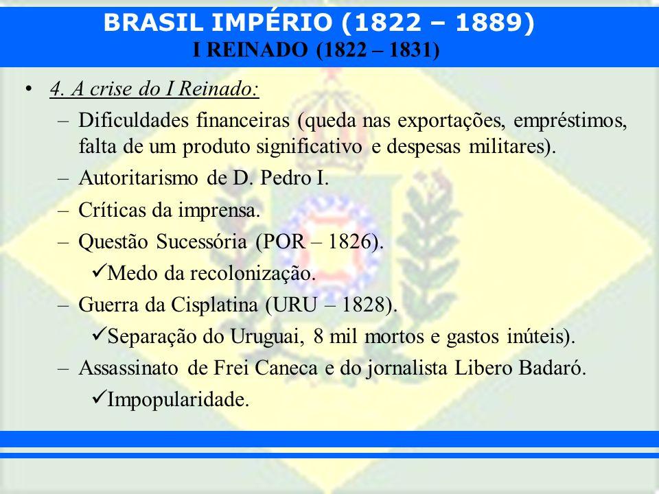 BRASIL IMPÉRIO (1822 – 1889) I REINADO (1822 – 1831) 4. A crise do I Reinado: –Dificuldades financeiras (queda nas exportações, empréstimos, falta de