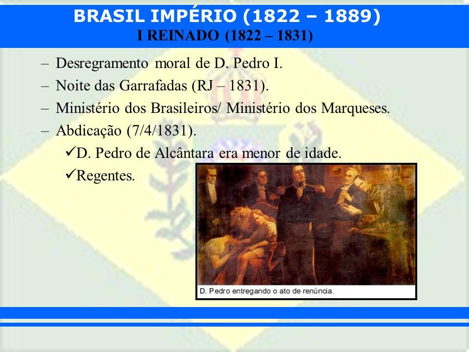 BRASIL IMPÉRIO (1822 – 1889) I REINADO (1822 – 1831) –Desregramento moral de D. Pedro I. –Noite das Garrafadas (RJ – 1831). –Ministério dos Brasileiro