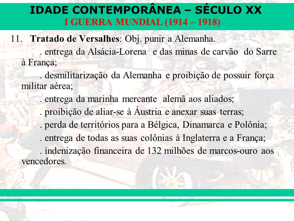 IDADE CONTEMPORÂNEA – SÉCULO XX I GUERRA MUNDIAL (1914 – 1918) 11. Tratado de Versalhes: Obj. punir a Alemanha.. entrega da Alsácia-Lorena e das minas