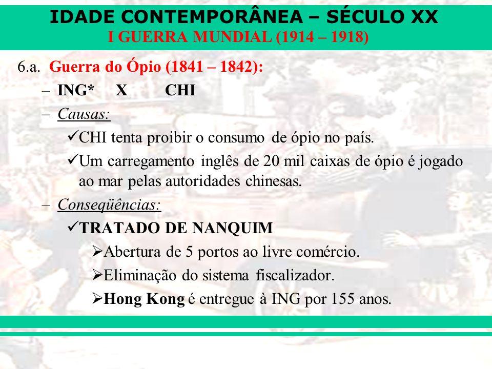 IDADE CONTEMPORÂNEA – SÉCULO XX I GUERRA MUNDIAL (1914 – 1918) 6.a. Guerra do Ópio (1841 – 1842): –ING* XCHI –Causas: CHI tenta proibir o consumo de ó