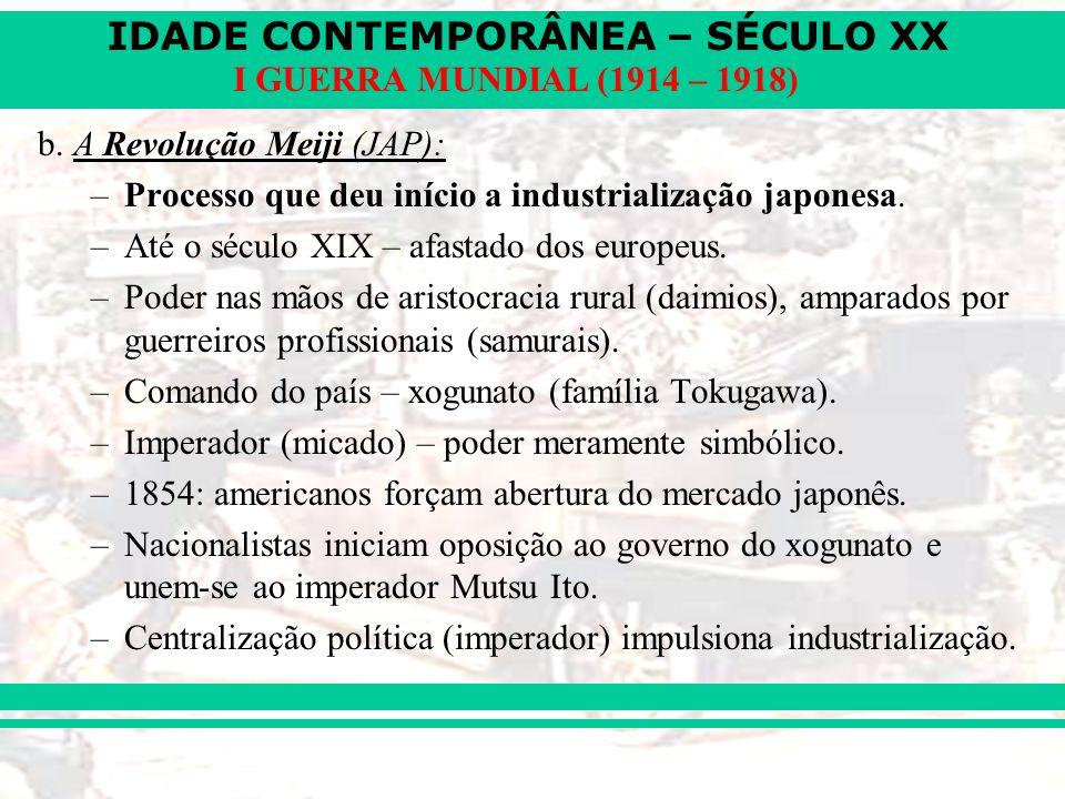 IDADE CONTEMPORÂNEA – SÉCULO XX I GUERRA MUNDIAL (1914 – 1918) b. A Revolução Meiji (JAP): –Processo que deu início a industrialização japonesa. –Até