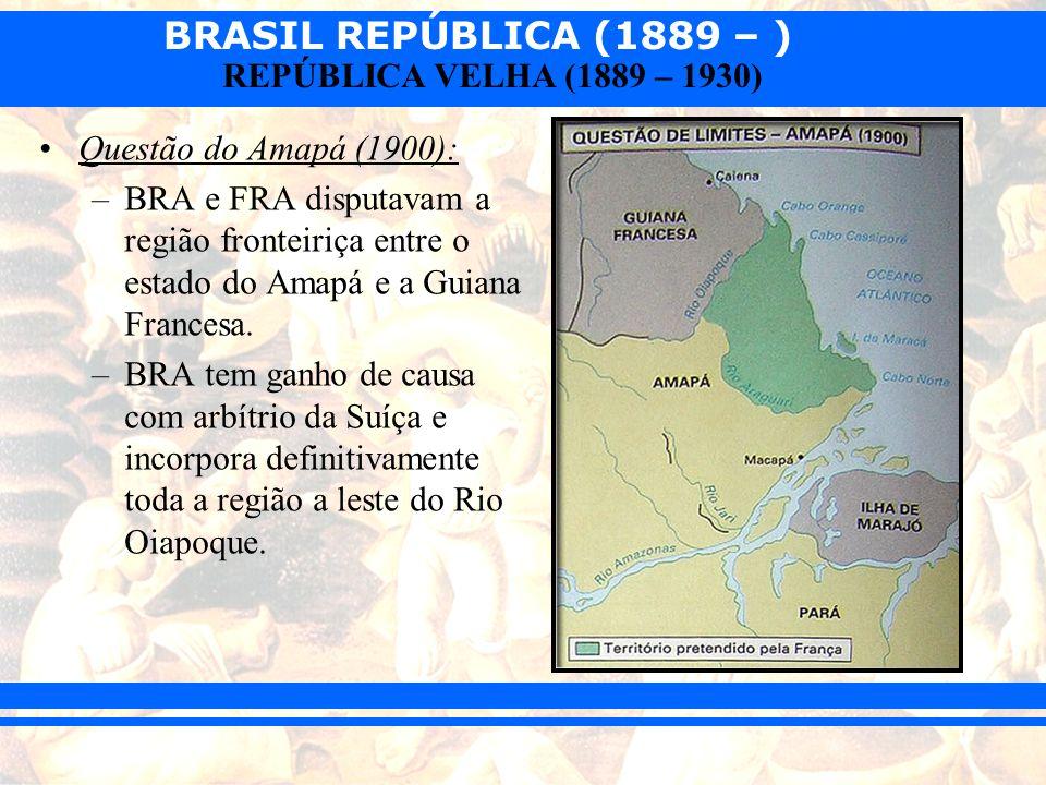BRASIL REPÚBLICA (1889 – ) REPÚBLICA VELHA (1889 – 1930) Questão do Amapá (1900): –BRA e FRA disputavam a região fronteiriça entre o estado do Amapá e