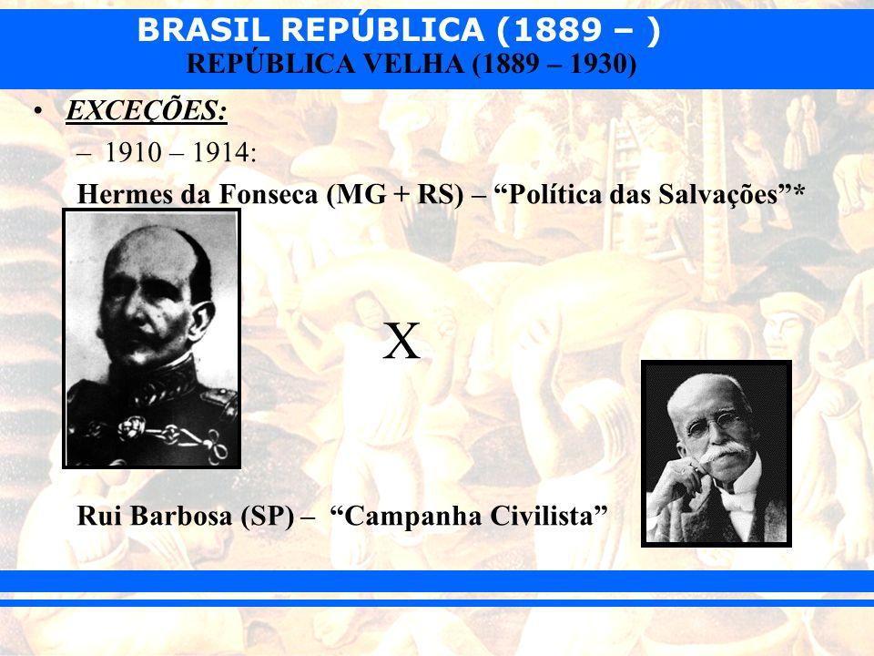 BRASIL REPÚBLICA (1889 – ) REPÚBLICA VELHA (1889 – 1930) EXCEÇÕES: –1910 – 1914: Hermes da Fonseca (MG + RS) – Política das Salvações* X Rui Barbosa (