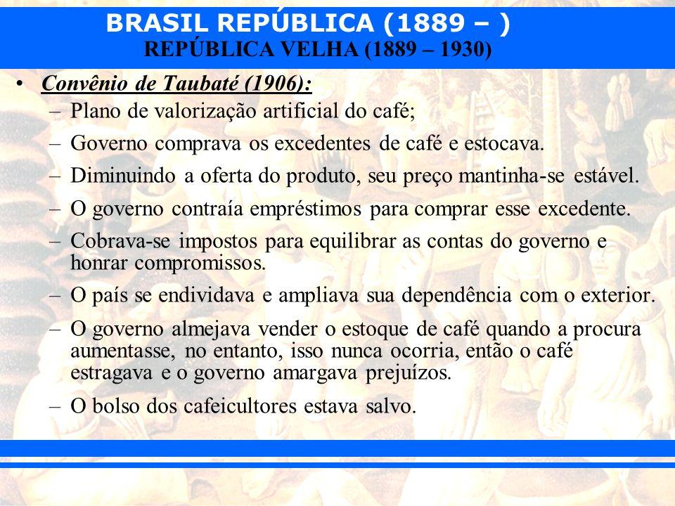 BRASIL REPÚBLICA (1889 – ) REPÚBLICA VELHA (1889 – 1930) Convênio de Taubaté (1906): –Plano de valorização artificial do café; –Governo comprava os ex