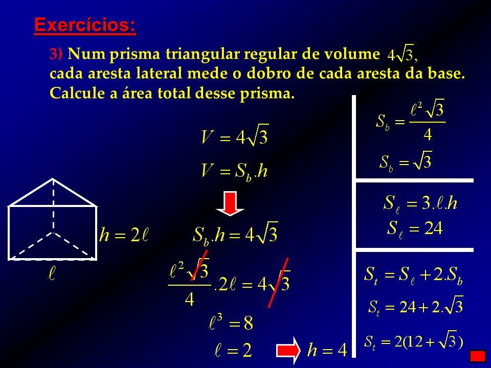 Exercícios: 3) Num prisma triangular regular de volume cada aresta lateral mede o dobro de cada aresta da base. Calcule a área total desse prisma.