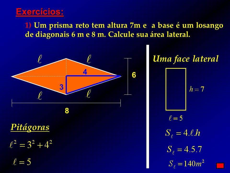 Exercícios: 1) Um prisma reto tem altura 7m e a base é um losango de diagonais 6 m e 8 m. Calcule sua área lateral. 8 6 4 3 Pitágoras Uma face lateral