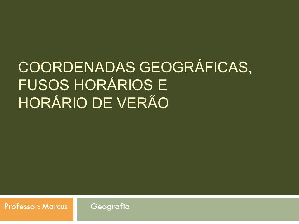 COORDENADAS GEOGRÁFICAS, FUSOS HORÁRIOS E HORÁRIO DE VERÃO Professor: Marcus Geografia