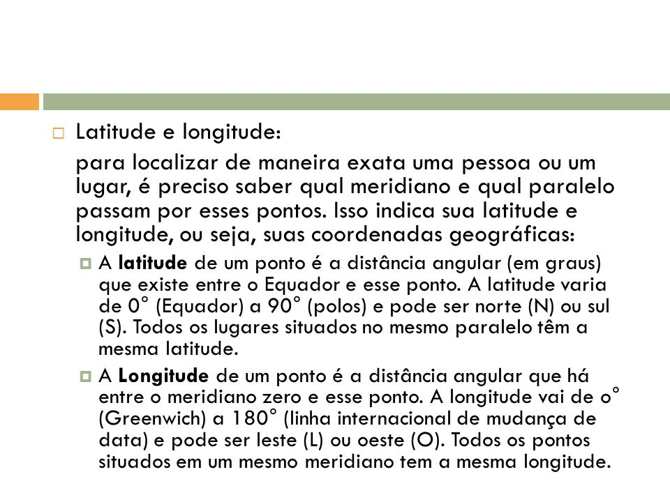Latitude e longitude: para localizar de maneira exata uma pessoa ou um lugar, é preciso saber qual meridiano e qual paralelo passam por esses pontos.