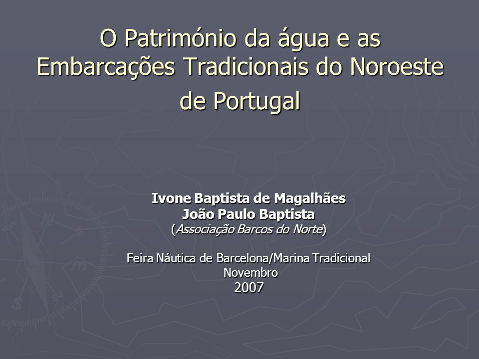 O Património da água e as Embarcações Tradicionais do Noroeste de Portugal Ivone Baptista de Magalhães João Paulo Baptista (Associação Barcos do Norte