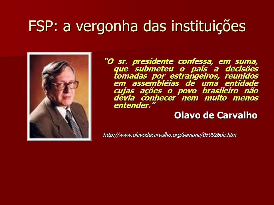 FSP: a vergonha das instituições O sr. presidente confessa, em suma, que submeteu o país a decisões tomadas por estrangeiros, reunidos em assembléias