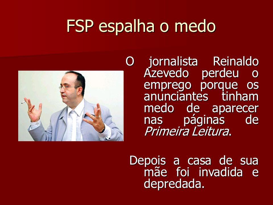 FSP espalha o medo O jornalista Reinaldo Azevedo perdeu o emprego porque os anunciantes tinham medo de aparecer nas páginas de Primeira Leitura. Depoi