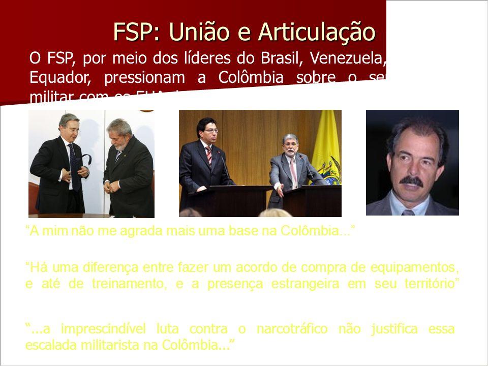 FSP: União e Articulação O FSP, por meio dos líderes do Brasil, Venezuela, Bolívia e Equador, pressionam a Colômbia sobre o seu acordo militar com os