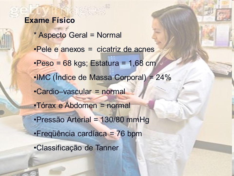 Exame Físico * Aspecto Geral = Normal Pele e anexos = cicatriz de acnes Peso = 68 kgs; Estatura = 1,68 cm IMC (Índice de Massa Corporal) = 24% Cardio–