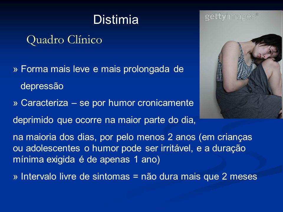Distimia Quadro Clínico » Forma mais leve e mais prolongada de depressão » Caracteriza – se por humor cronicamente deprimido que ocorre na maior parte