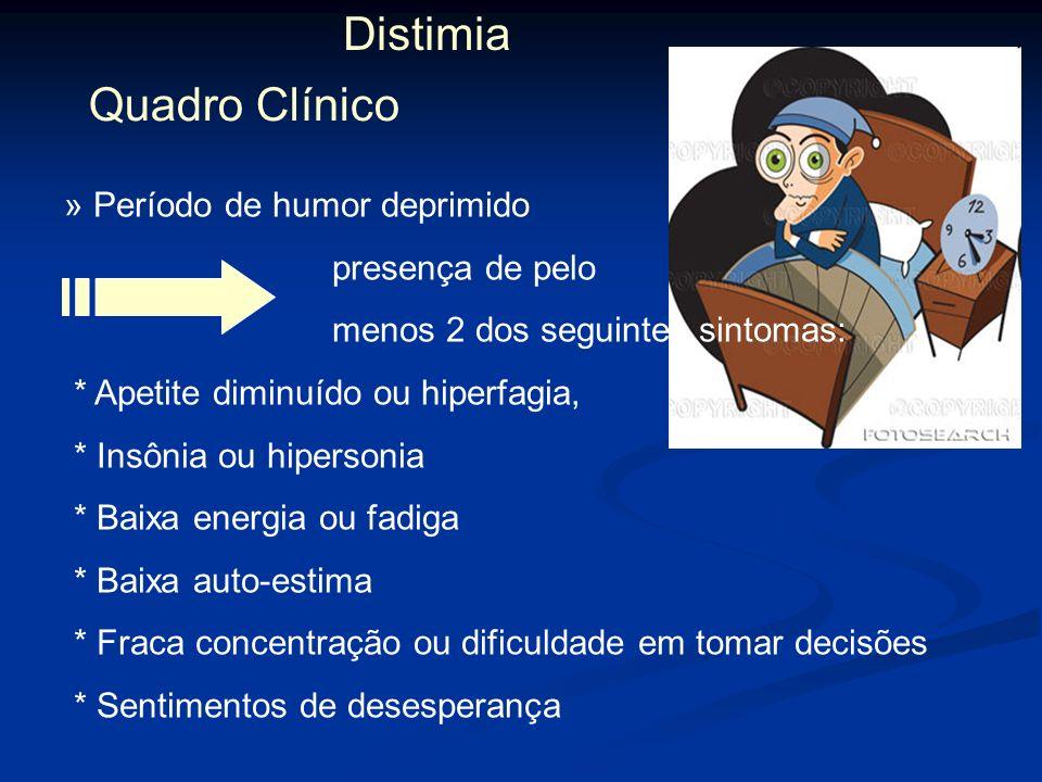 Distimia Quadro Clínico » Período de humor deprimido presença de pelo menos 2 dos seguintes sintomas: * Apetite diminuído ou hiperfagia, * Insônia ou