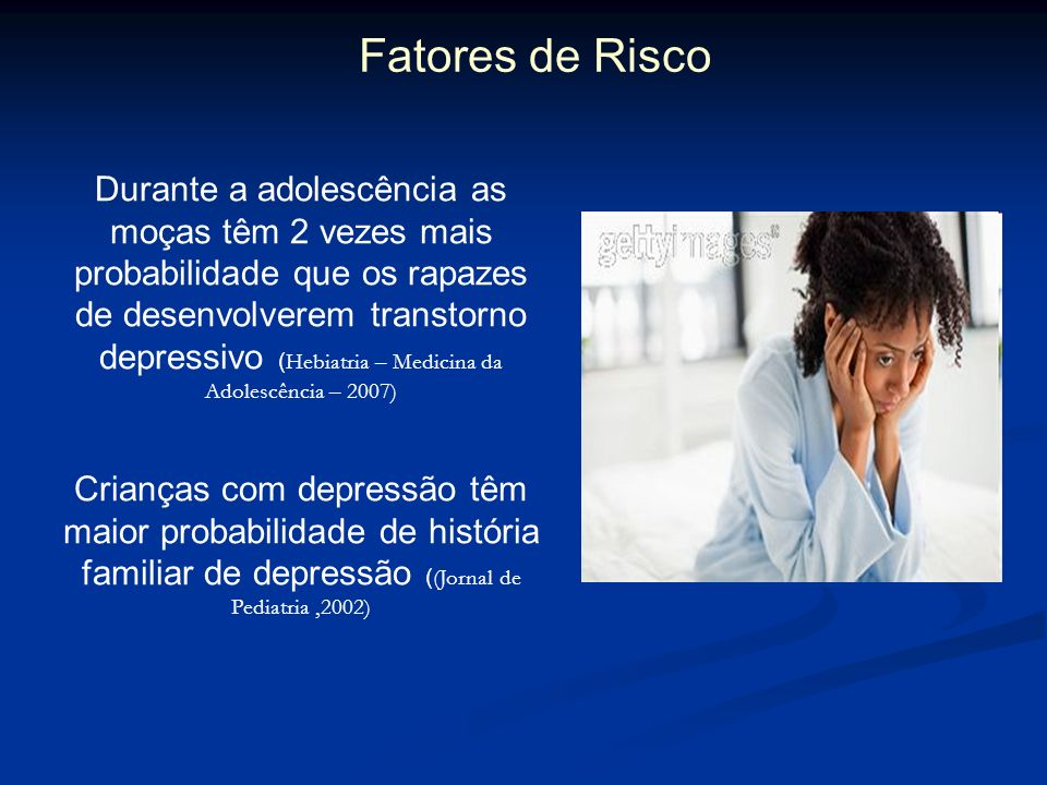 Fatores de Risco Durante a adolescência as moças têm 2 vezes mais probabilidade que os rapazes de desenvolverem transtorno depressivo ( Hebiatria – Me