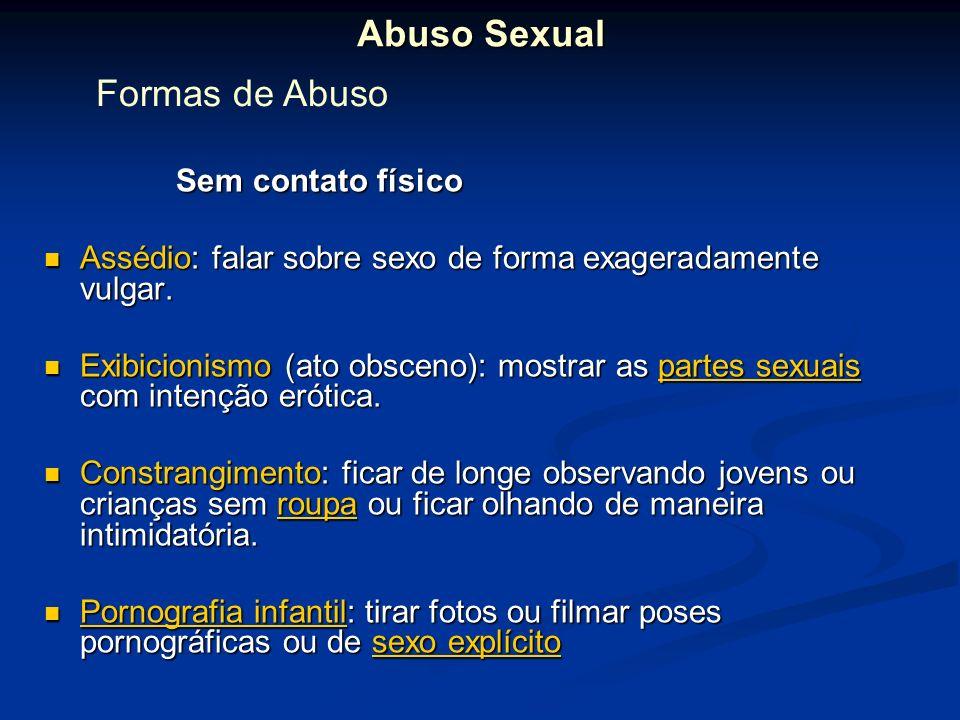 Abuso Sexual Sem contato físico Sem contato físico Assédio: falar sobre sexo de forma exageradamente vulgar. Assédio: falar sobre sexo de forma exager