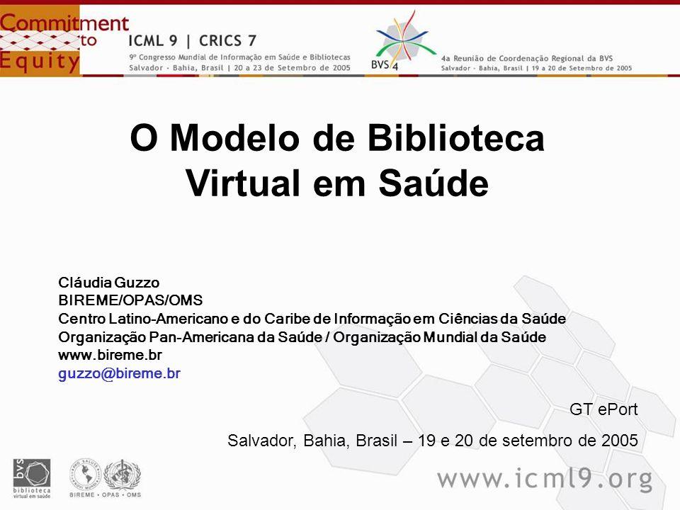 O Modelo de Biblioteca Virtual em Saúde GT ePort Salvador, Bahia, Brasil – 19 e 20 de setembro de 2005 Cláudia Guzzo BIREME/OPAS/OMS Centro Latino-Ame