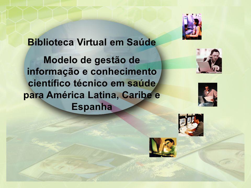 Biblioteca Virtual em Saúde Modelo de gestão de informação e conhecimento científico técnico em saúde para América Latina, Caribe e Espanha