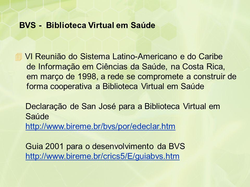 BVS - Biblioteca Virtual em Saúde Declaração de San José para a Biblioteca Virtual em Saúde http://www.bireme.br/bvs/por/edeclar.htm Guia 2001 para o