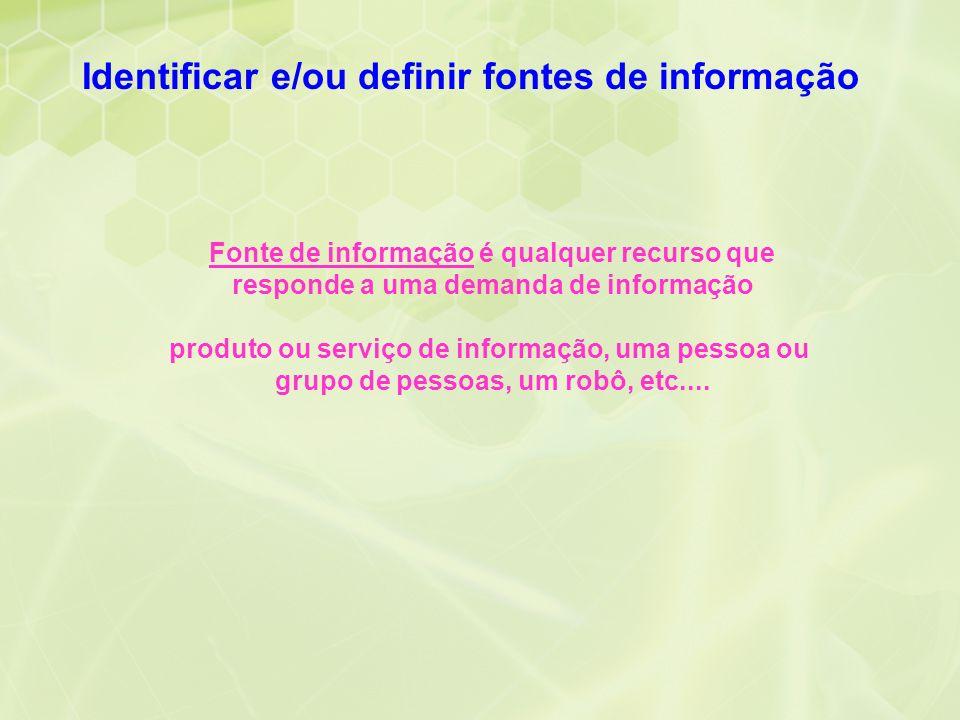 Identificar e/ou definir fontes de informação Fonte de informação é qualquer recurso que responde a uma demanda de informação produto ou serviço de in