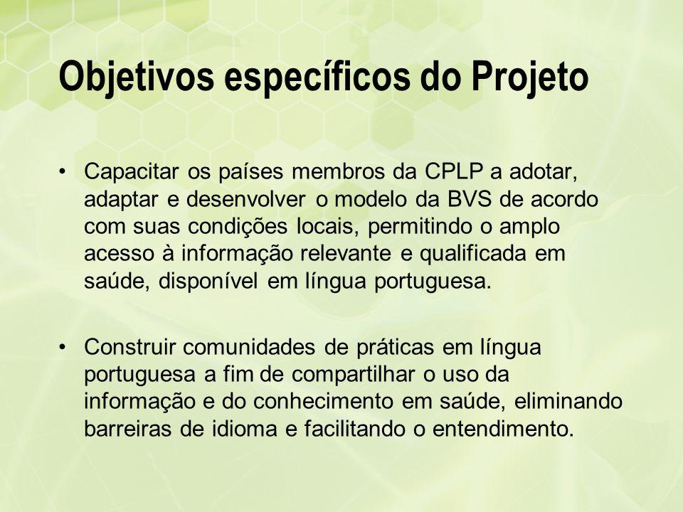 Objetivos específicos do Projeto Capacitar os países membros da CPLP a adotar, adaptar e desenvolver o modelo da BVS de acordo com suas condições loca