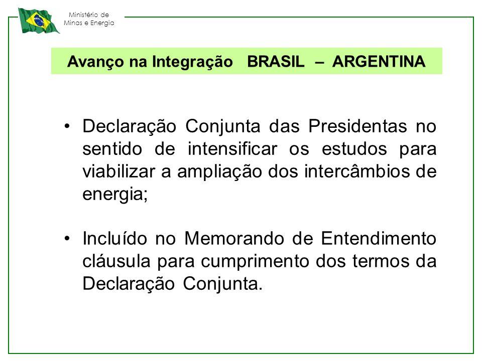 Ministério de Minas e Energia Avanço na Integração BRASIL – ARGENTINA Declaração Conjunta das Presidentas no sentido de intensificar os estudos para v