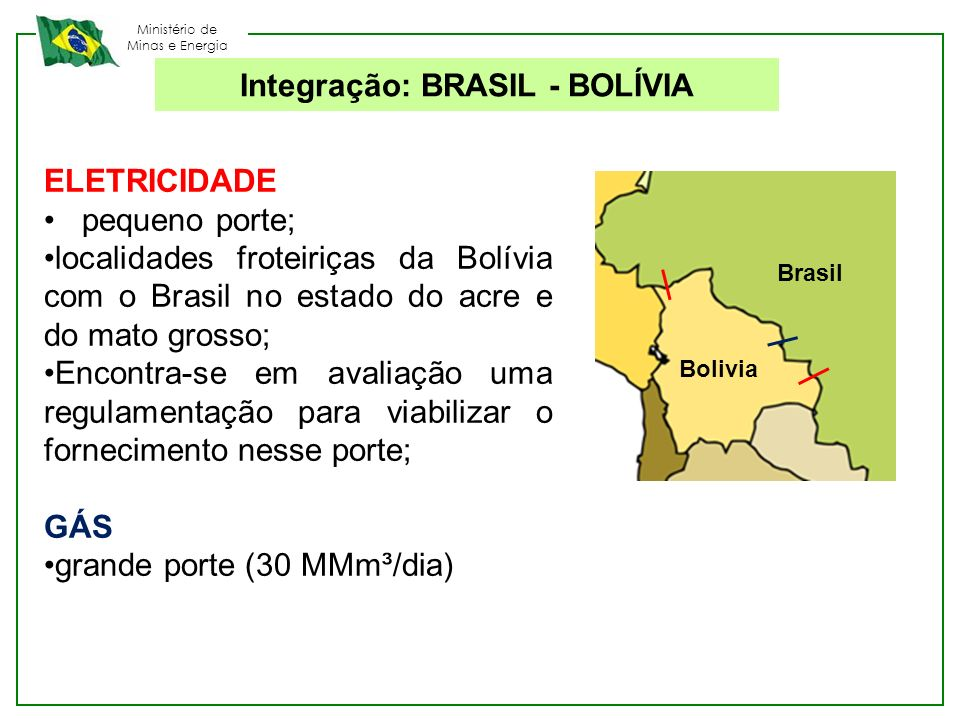 Ministério de Minas e Energia Integração: BRASIL - BOLÍVIA ELETRICIDADE pequeno porte; localidades froteiriças da Bolívia com o Brasil no estado do ac