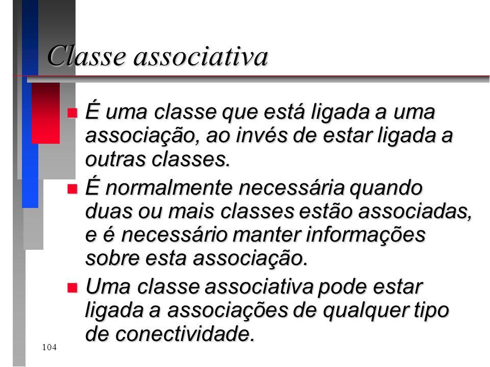 104 Classe associativa n É uma classe que está ligada a uma associação, ao invés de estar ligada a outras classes. n É normalmente necessária quando d