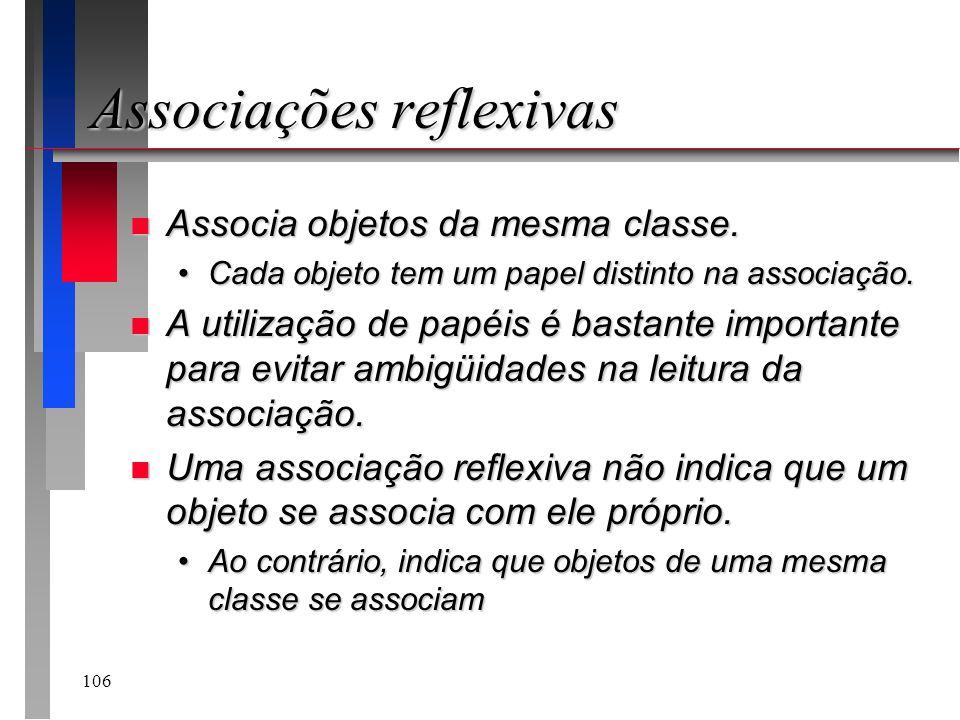 106 Associações reflexivas n Associa objetos da mesma classe. Cada objeto tem um papel distinto na associação.Cada objeto tem um papel distinto na ass