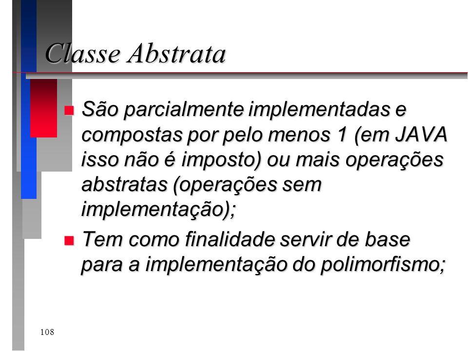 108 Classe Abstrata n São parcialmente implementadas e compostas por pelo menos 1 (em JAVA isso não é imposto) ou mais operações abstratas (operações