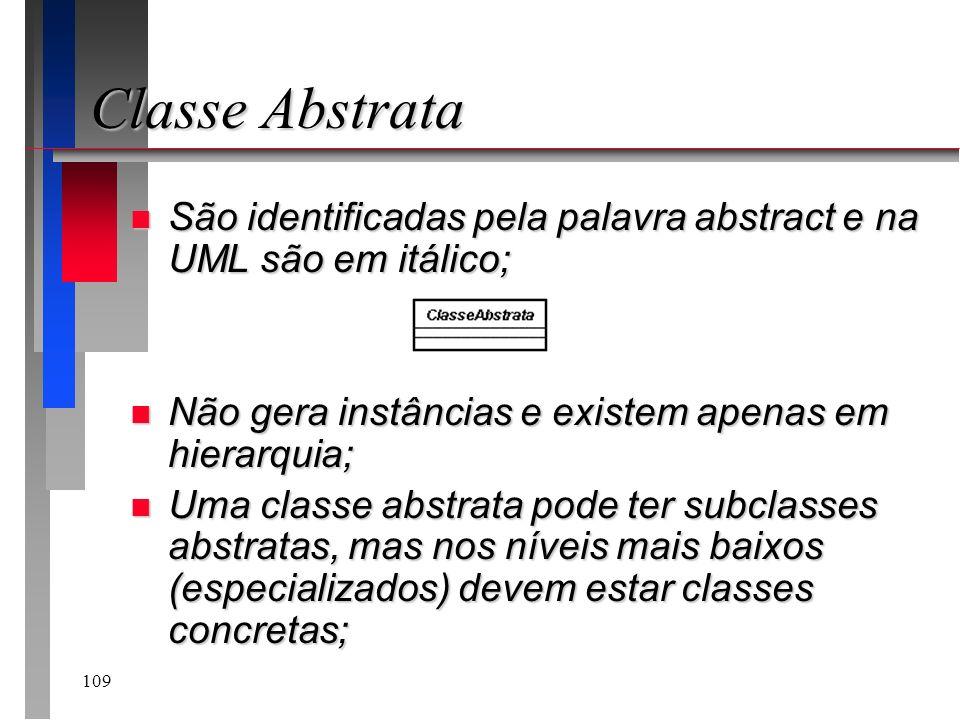 109 Classe Abstrata n São identificadas pela palavra abstract e na UML são em itálico; n Não gera instâncias e existem apenas em hierarquia; n Uma cla