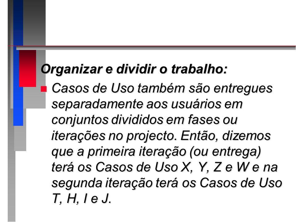 Organizar e dividir o trabalho: n Casos de Uso também são entregues separadamente aos usuários em conjuntos divididos em fases ou iterações no project